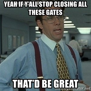 Office Space Boss - Yeah if y'all stop closing all these gates That'd be great