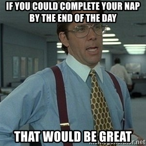 Office Space Boss - If you could complete your NAP by the end of the day That would be great