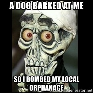 Achmed the dead terrorist - A dog barked at me So I bombed my local orphanage