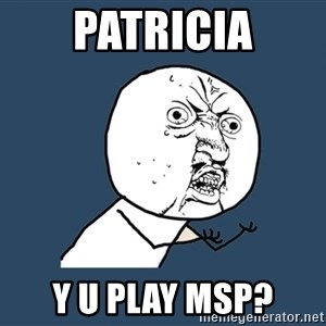 Y U No - PATRICIA y u play msp?