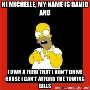 Homer retard - Hi Michelle, my name is David and I own a Ford that I don't drive cause I can't afford the towing bills