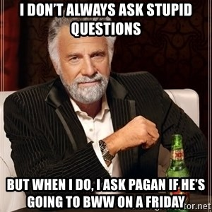 The Most Interesting Man In The World - I don't always ask stupid questions  But when I do, I ask Pagan if he's going to BWW on a Friday
