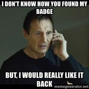 I will Find You Meme - I Don't know how you found my badge but, i would really like it back