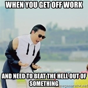 Gangnam Style - When you get off work and need to beat the hell out of something