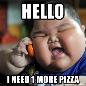 fat chinese kid - Hello  I need 1 more pizza