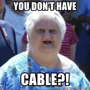 Fat Woman Wat - You don't have Cable?!