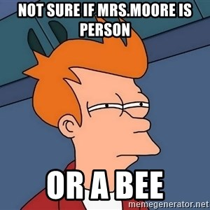 Futurama Fry - not sure if mrs.moore is person or a bee