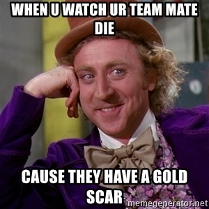 Willy Wonka - when u watch ur team mate die cause they have a gold scar