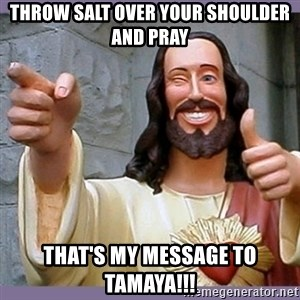 buddy jesus - Throw salt over your shoulder and pray That's my message to Tamaya!!!