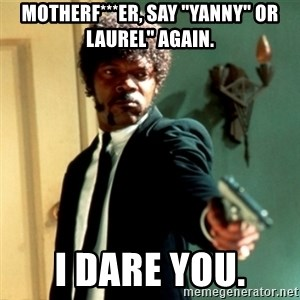 "Jules Say What Again - Motherf***er, say ""Yanny"" or Laurel"" again. I dare you."
