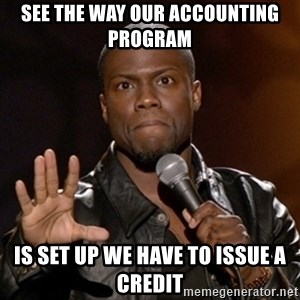 Kevin Hart - See the way our accounting program  is set up we have to issue a credit