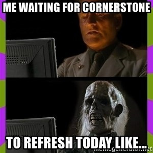 ill just wait here - Me waiting for Cornerstone to refresh today like...