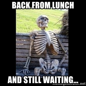 Still Waiting - Back from lunch and still waiting...