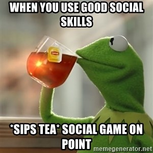 Kermit The Frog Drinking Tea - When you use good social skills  *sips tea* social game on point