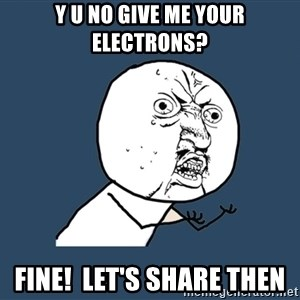 Y U No - Y U No Give Me Your Electrons? Fine!  Let's Share Then
