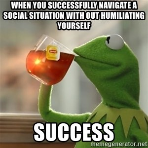 Kermit The Frog Drinking Tea - When you successfully navigate a social situation with out humiliating yourself SUCCESS