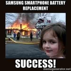 burning house girl - Samsung smartphone battery replacement Success!