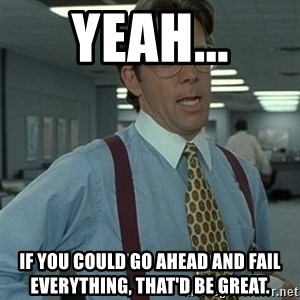 Office Space Boss - Yeah... If you could go ahead and fail everything, that'd be great.