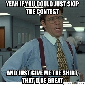 Yeah If You Could Just - yeah if you could just skip the contest and just give me the shirt, that'd be great
