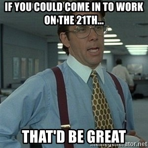 Office Space Boss - If you could come in to work on the 21th... That'd be great