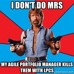 Chuck Norris  - I don't do MRS My Agile Portfolio Manager kills them with LPCs