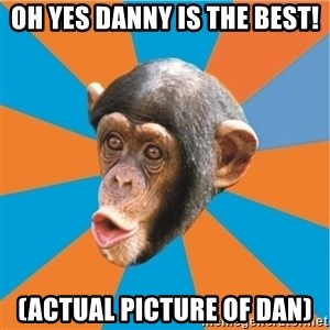 Stupid Monkey - Oh yes Danny is the best! (Actual picture of Dan)