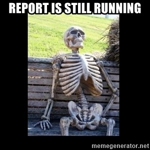 Still Waiting - Report is still running
