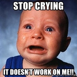 Crying Baby - STOP CRYING  IT DOESN'T WORK ON ME!!