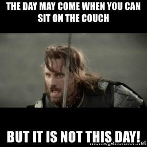 But it is not this Day ARAGORN - The day may come when you can sit on the couch But it is not this day!