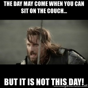 But it is not this Day ARAGORN - The day may come when you can sit on the couch... but it is not this day!