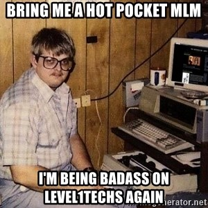 Nerd - Bring me a hot pocket mlm I'm being badass on level1techs again