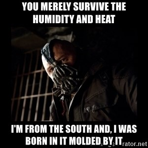 Bane Meme - YOU MERELY SURVIVE THE HUMIDITY AND HEAT I'M FROM THE SOUTH AND, I WAS BORN IN IT MOLDED BY IT