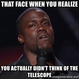 Kevin Hart Face - that face when you realize you actually didn't think of the telescope