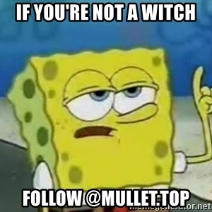 Tough Spongebob - if you're not a witch follow @mullet.top