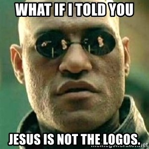what if i told you matri - What if i told you Jesus is not the logos.