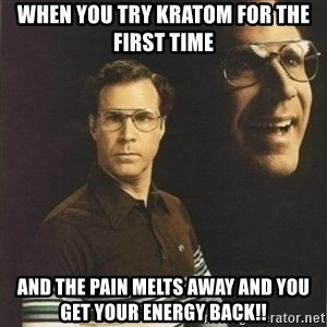will ferrell - When you try Kratom for the first time And the pain Melts away and you get your energy back!!