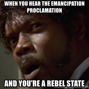 Angry Samuel L Jackson - when you hear the emancipation proclamation and you're a rebel state