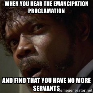 Angry Samuel L Jackson - when you hear the emancipation proclamation and find that you have no more servants
