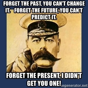 your country needs you - Forget the past, you can't change it.    Forget the future, you can't predict it. Forget the present, I didn't get you one!