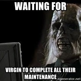 OP will surely deliver skeleton - Waiting for Virgin to complete all their maintenance