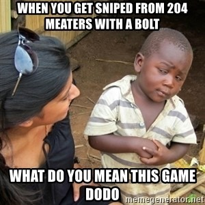 Skeptical 3rd World Kid - When you get sniped from 204 meaters with a bolt What do you mean this game dodo