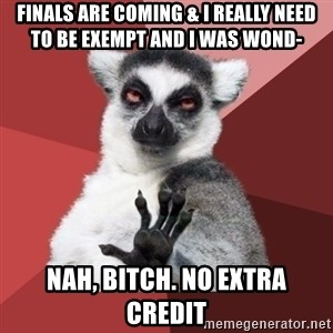 Chill Out Lemur - Finals are coming & I really need  to be exempt and I was wond- nah, bitch. No Extra Credit