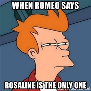 Not sure if troll - When Romeo Says Rosaline is the Only One