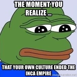 Sad Frog Color - The moment you realize ... that your own culture ended the Inca empire