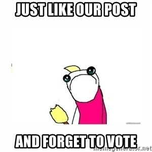 sad do all the things - JUST LIKE OUR POST and forget to vote