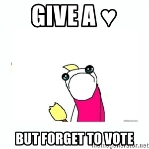 sad do all the things - Give a ♥  but forget to vote