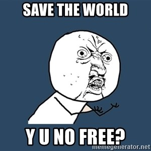Y U No - save the world y u no free?
