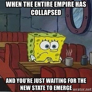 Coffee shop spongebob - when the entire empire has collapsed  and you're just waiting for the new state to emerge