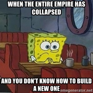 Coffee shop spongebob - When the entire empire has collapsed and you don't know how to build a new one