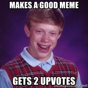 Bad Luck Brian - makes a good meme gets 2 upvotes